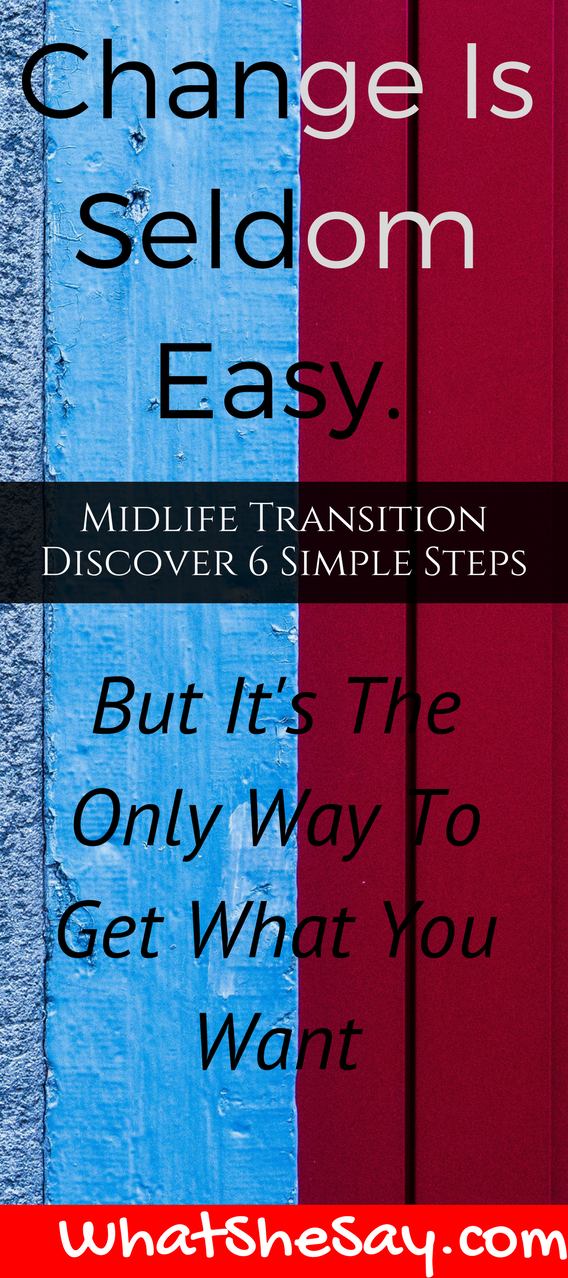 Change Is seldom Easy - Moving On To Your Next Act – 6 Simple Steps For A Remarkable Midlife Transition