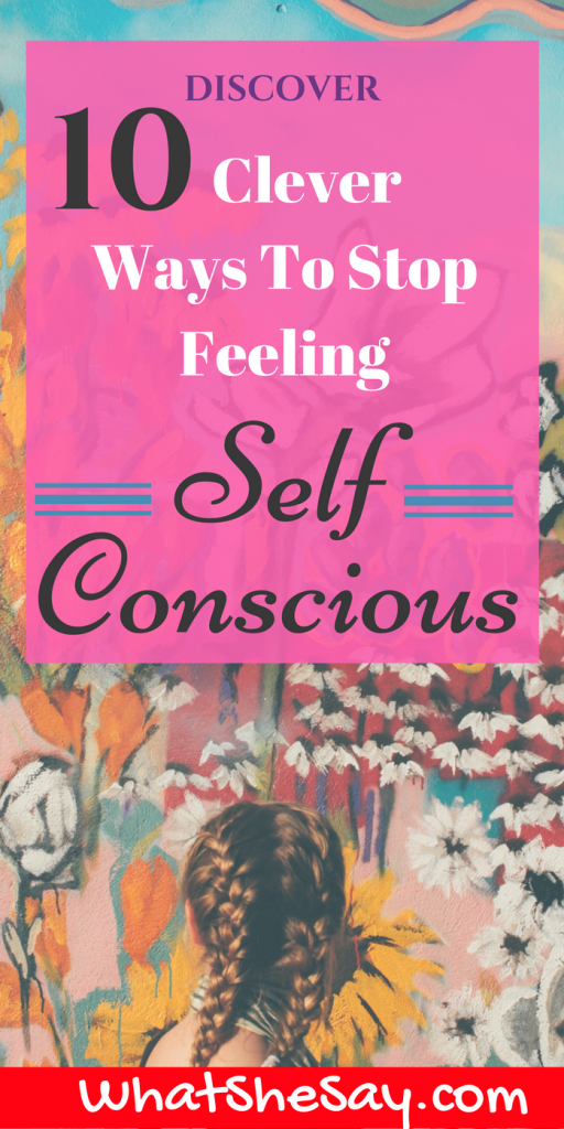 Discover 10 Clever Ways To Stop Feeling Self-Conscious - Stop being insecure, embarrassed, nervous, uncomfortable, bashful, uneasy.